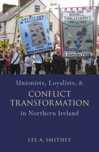 Unionists Loyalists and Conflict Transformation in Northern Ireland